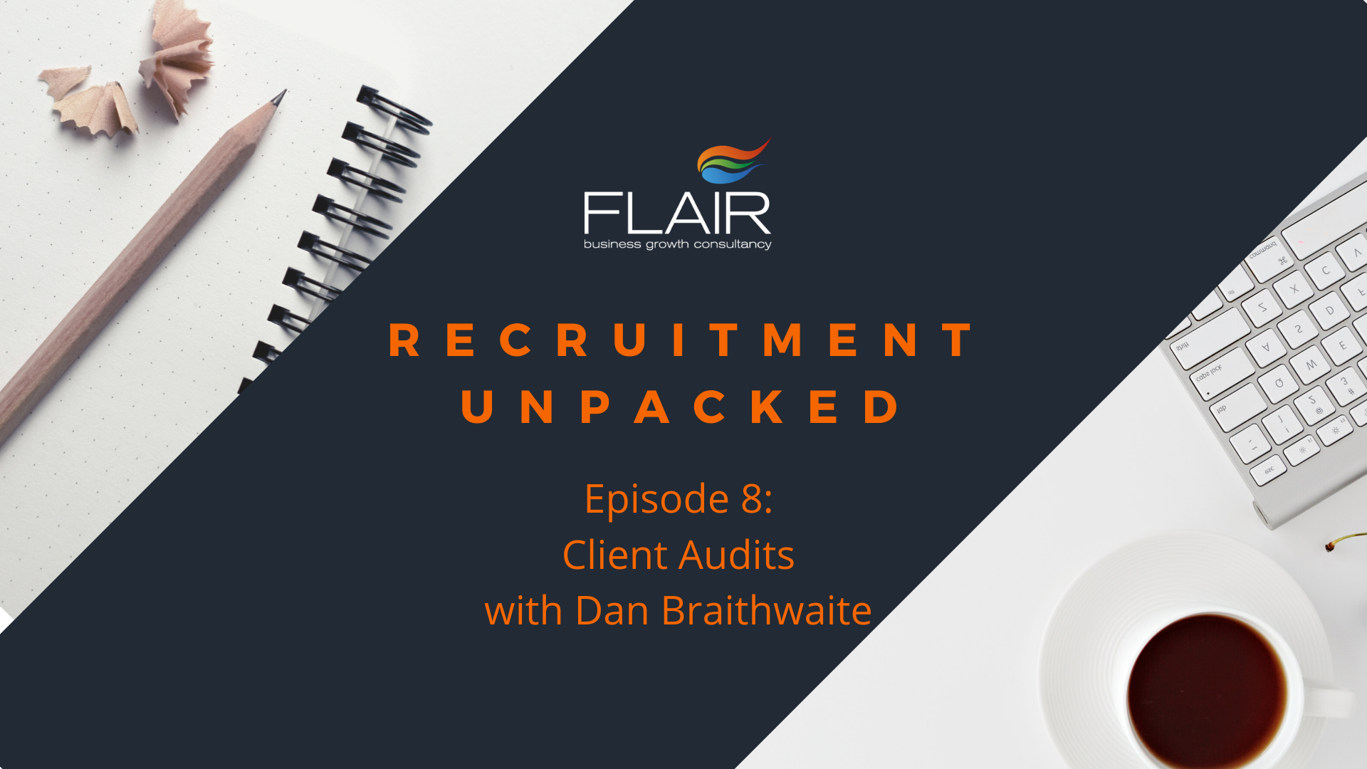 REcruitment Unpacked: Episode 8 - Client Audits with Dan Braithwaite